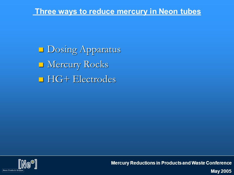 Mercury Reductions in Products and Waste Conference May 2005 Three ways to reduce mercury in Neon tubes Dosing Apparatus Dosing Apparatus Mercury Rocks Mercury Rocks HG+ Electrodes HG+ Electrodes