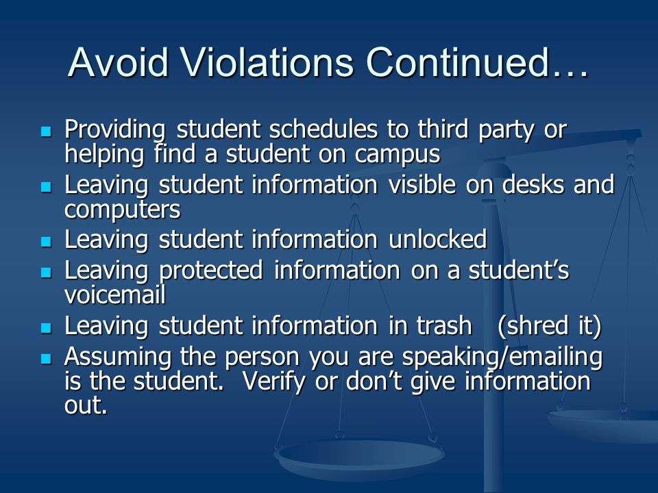 Avoid Violations Continued… Providing student schedules to third party or helping find a student on campus Providing student schedules to third party or helping find a student on campus Leaving student information visible on desks and computers Leaving student information visible on desks and computers Leaving student information unlocked Leaving student information unlocked Leaving protected information on a student's voicemail Leaving protected information on a student's voicemail Leaving student information in trash (shred it) Leaving student information in trash (shred it) Assuming the person you are speaking/emailing is the student.