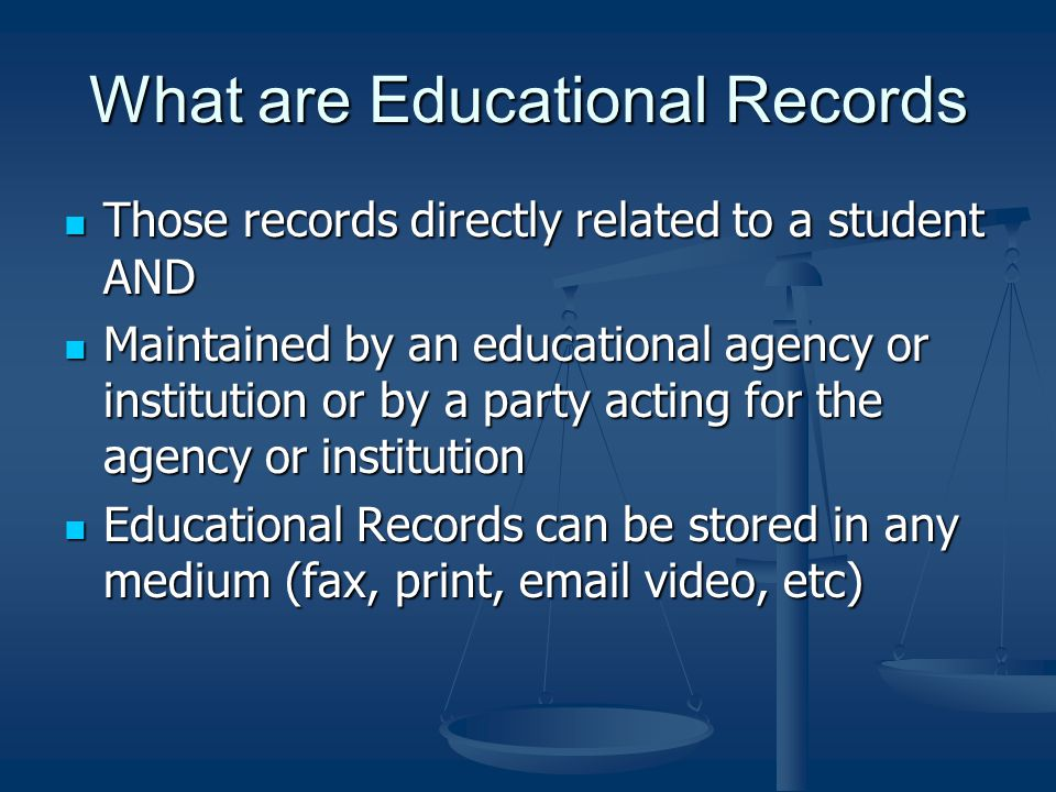 What are Educational Records Those records directly related to a student AND Those records directly related to a student AND Maintained by an educational agency or institution or by a party acting for the agency or institution Maintained by an educational agency or institution or by a party acting for the agency or institution Educational Records can be stored in any medium (fax, print, email video, etc) Educational Records can be stored in any medium (fax, print, email video, etc)