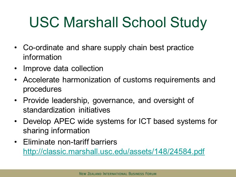 USC Marshall School Study Co-ordinate and share supply chain best practice information Improve data collection Accelerate harmonization of customs requirements and procedures Provide leadership, governance, and oversight of standardization initiatives Develop APEC wide systems for ICT based systems for sharing information Eliminate non-tariff barriers http://classic.marshall.usc.edu/assets/148/24584.pdf http://classic.marshall.usc.edu/assets/148/24584.pdf