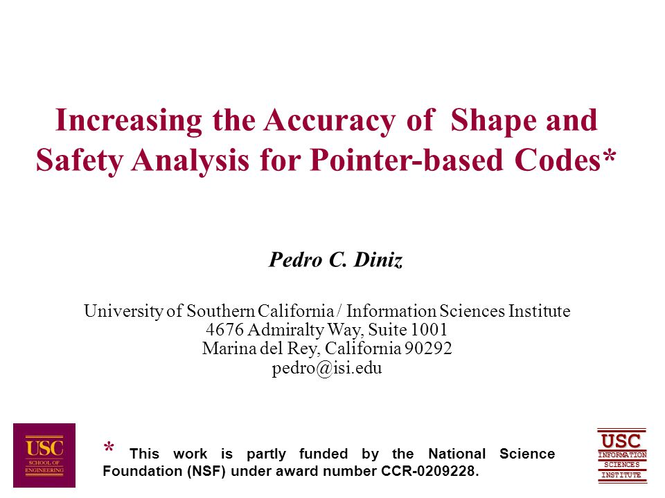 SCIENCES USC INFORMATION INSTITUTE Introduction and Motivation  Static Shape Analysis Understand Topological Properties of Data Structures  Tree  DAG  Graph  Topology Induced by a Subset of the Pointer Fields  Focus: C Codes that Allocate Memory via malloc/free Functions Traverse and Change Data Structure through Pointers  Applications: Redundant Load/Store Elimination Instruction Scheduling Parallelization Bug Finding