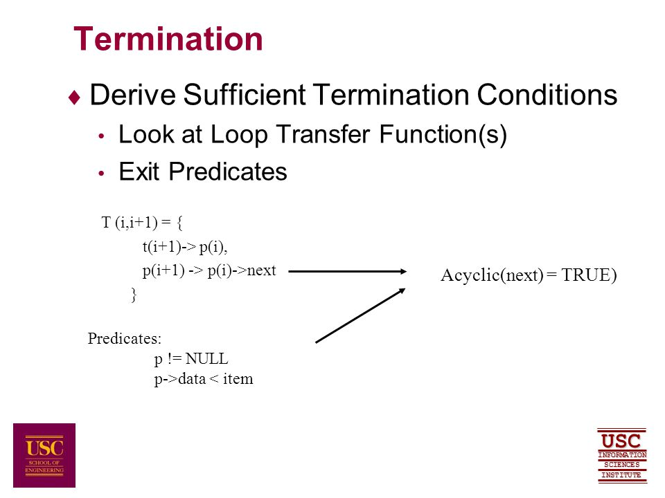 SCIENCES USC INFORMATION INSTITUTE Termination  Derive Sufficient Termination Conditions Look at Loop Transfer Function(s) Exit Predicates T (i,i+1) = { t(i+1)-> p(i), p(i+1) -> p(i)->next } Predicates: p != NULL p->data < item Acyclic(next) = TRUE)