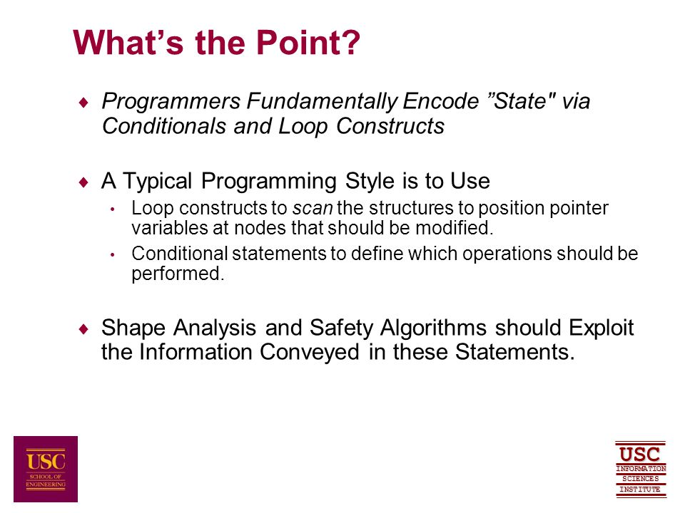 SCIENCES USC INFORMATION INSTITUTE Summary  Symbolic Analyses Structural Fields and Node Configurations Scan Loops Assumed and Verified Properties for Termination Context Tracing for Accurate Pointer Relationships Thesis: In order to increase the accuracy of shape and safety analysis algorithms, compilers must uncover and exploit the knowledge encoded in conditional statements