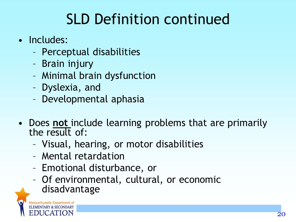 20 SLD Definition continued Includes: –Perceptual disabilities –Brain injury –Minimal brain dysfunction –Dyslexia, and –Developmental aphasia Does not include learning problems that are primarily the result of: –Visual, hearing, or motor disabilities –Mental retardation –Emotional disturbance, or –Of environmental, cultural, or economic disadvantage