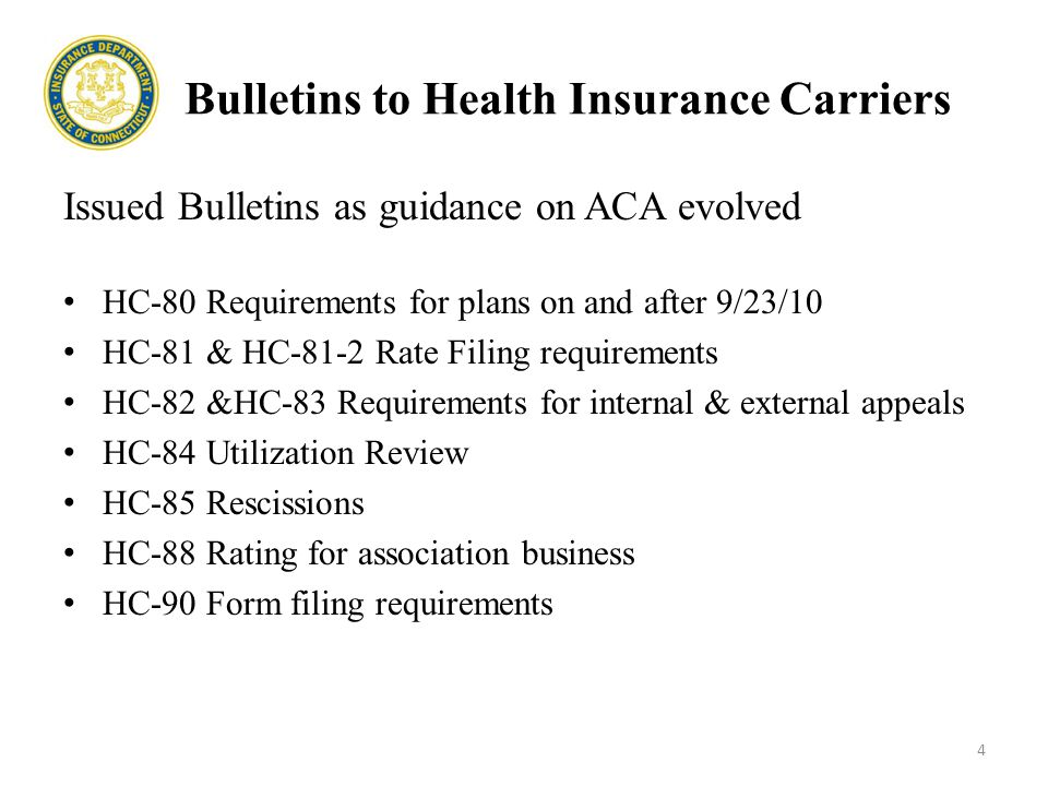 Bulletins to Health Insurance Carriers Issued Bulletins as guidance on ACA evolved HC-80 Requirements for plans on and after 9/23/10 HC-81 & HC-81-2 Rate Filing requirements HC-82 &HC-83 Requirements for internal & external appeals HC-84 Utilization Review HC-85 Rescissions HC-88 Rating for association business HC-90 Form filing requirements 4