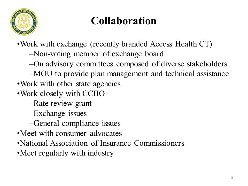 Collaboration Work with exchange (recently branded Access Health CT) –Non-voting member of exchange board –On advisory committees composed of diverse stakeholders –MOU to provide plan management and technical assistance Work with other state agencies Work closely with CCIIO –Rate review grant –Exchange issues –General compliance issues Meet with consumer advocates National Association of Insurance Commissioners Meet regularly with industry 5