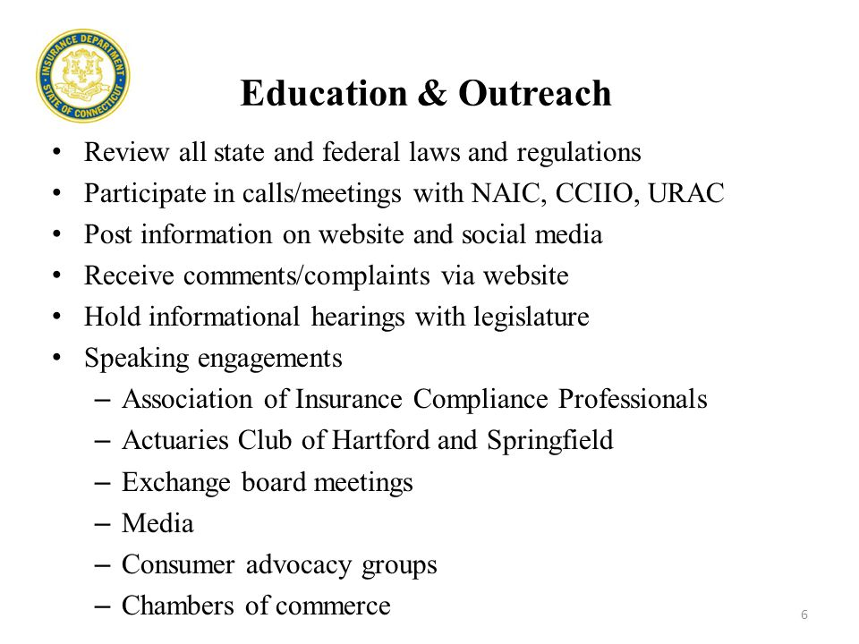 Education & Outreach Review all state and federal laws and regulations Participate in calls/meetings with NAIC, CCIIO, URAC Post information on website and social media Receive comments/complaints via website Hold informational hearings with legislature Speaking engagements – Association of Insurance Compliance Professionals – Actuaries Club of Hartford and Springfield – Exchange board meetings – Media – Consumer advocacy groups – Chambers of commerce 6