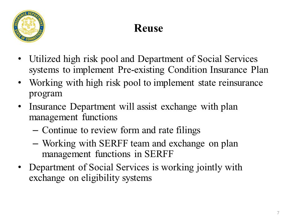 Reuse Utilized high risk pool and Department of Social Services systems to implement Pre-existing Condition Insurance Plan Working with high risk pool to implement state reinsurance program Insurance Department will assist exchange with plan management functions – Continue to review form and rate filings – Working with SERFF team and exchange on plan management functions in SERFF Department of Social Services is working jointly with exchange on eligibility systems 7