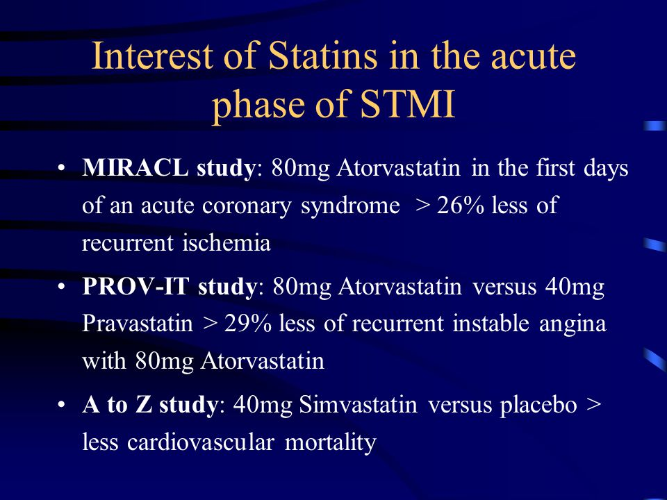 Interest of Statins in the acute phase of STMI MIRACL study: 80mg Atorvastatin in the first days of an acute coronary syndrome > 26% less of recurrent ischemia PROV-IT study: 80mg Atorvastatin versus 40mg Pravastatin > 29% less of recurrent instable angina with 80mg Atorvastatin A to Z study: 40mg Simvastatin versus placebo > less cardiovascular mortality