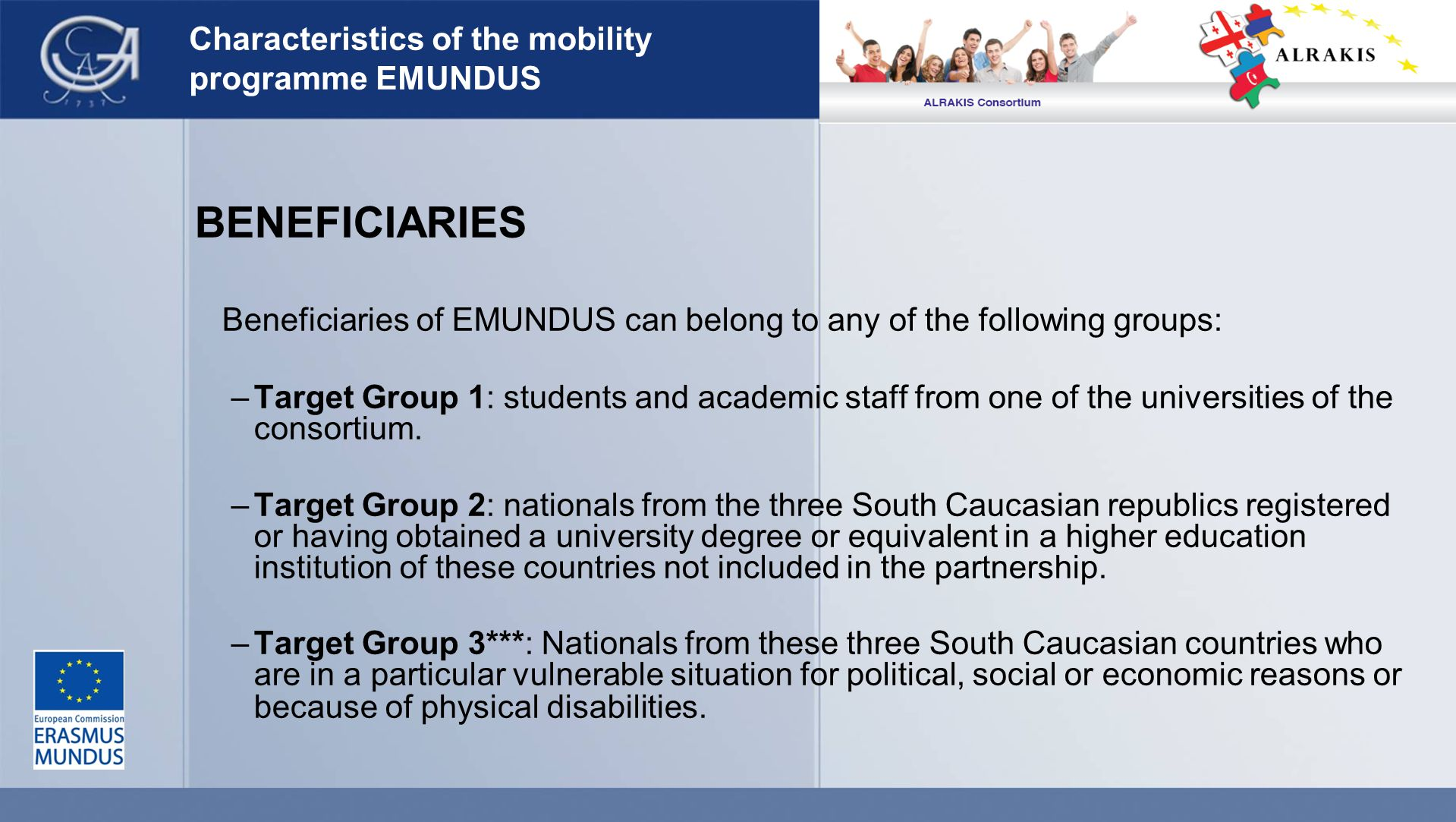 Characteristics of the mobility programme EMUNDUS BENEFICIARIES Beneficiaries of EMUNDUS can belong to any of the following groups: –Target Group 1: students and academic staff from one of the universities of the consortium.