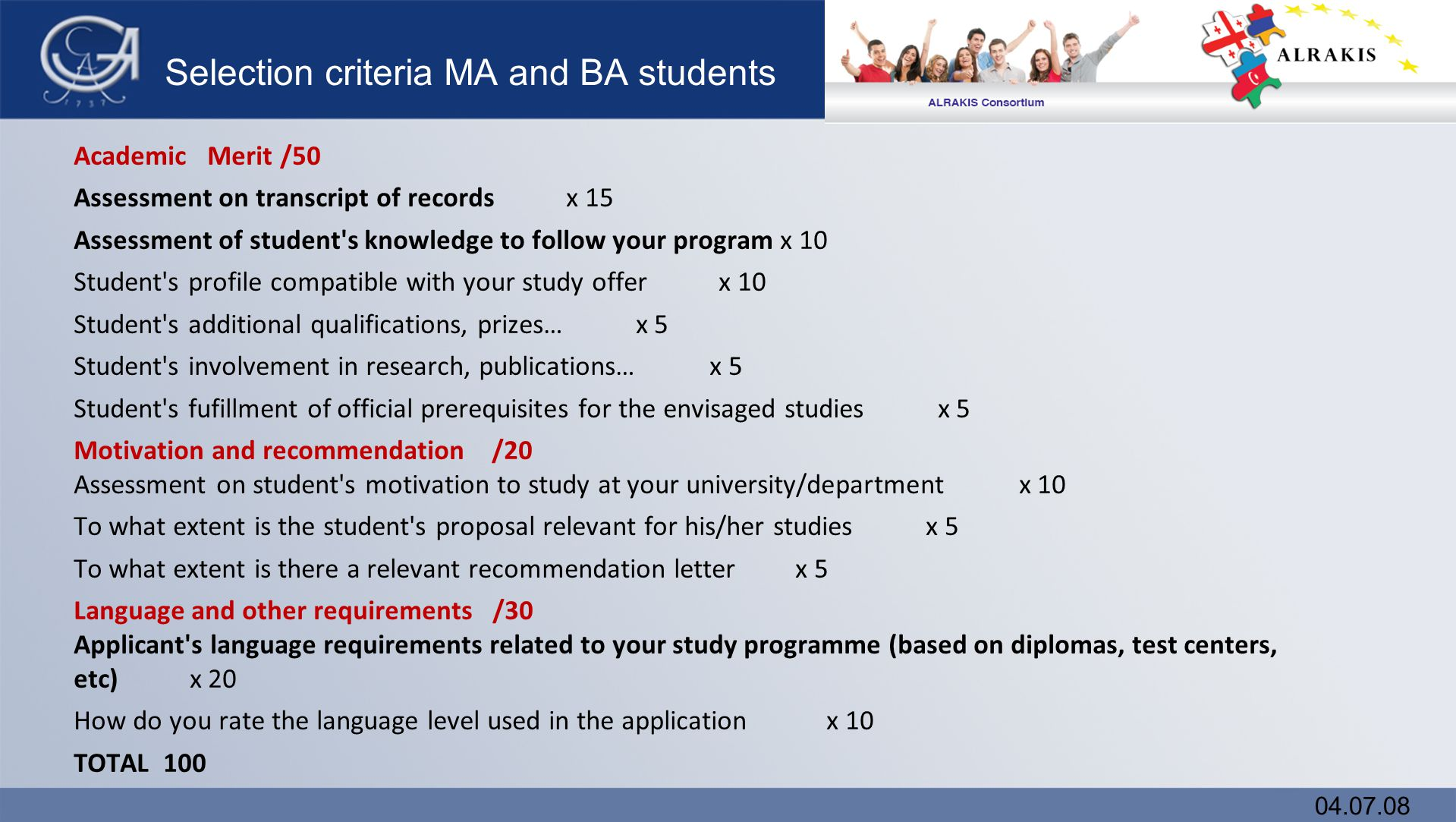 Selection criteria MA and BA students Academic Merit /50 Assessment on transcript of records x 15 Assessment of student s knowledge to follow your program x 10 Student s profile compatible with your study offer x 10 Student s additional qualifications, prizes… x 5 Student s involvement in research, publications… x 5 Student s fufillment of official prerequisites for the envisaged studies x 5 Motivation and recommendation /20 Assessment on student s motivation to study at your university/department x 10 To what extent is the student s proposal relevant for his/her studies x 5 To what extent is there a relevant recommendation letter x 5 Language and other requirements /30 Applicant s language requirements related to your study programme (based on diplomas, test centers, etc) x 20 How do you rate the language level used in the application x 10 TOTAL 100 04.07.08