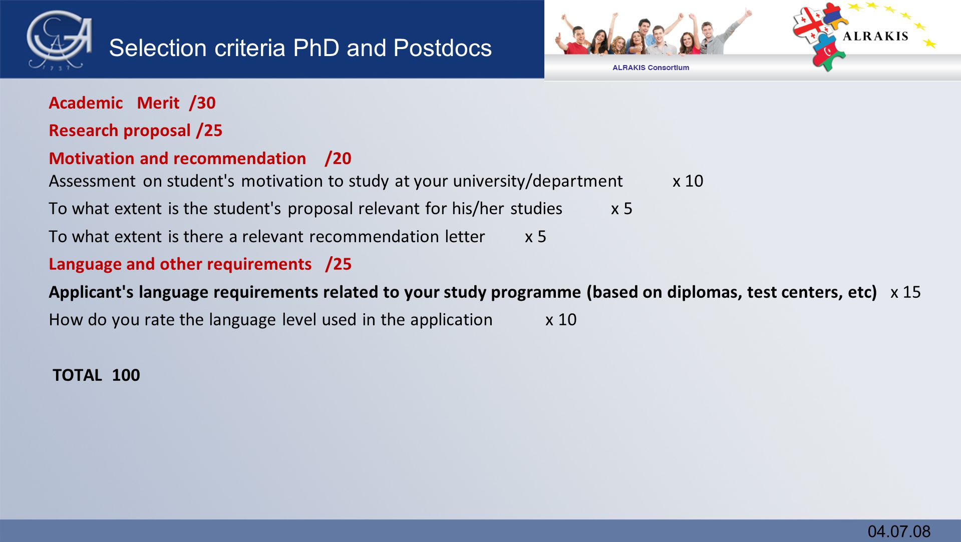 Selection criteria PhD and Postdocs Academic Merit /30 Research proposal /25 Motivation and recommendation /20 Assessment on student s motivation to study at your university/department x 10 To what extent is the student s proposal relevant for his/her studies x 5 To what extent is there a relevant recommendation letter x 5 Language and other requirements /25 Applicant s language requirements related to your study programme (based on diplomas, test centers, etc) x 15 How do you rate the language level used in the application x 10 TOTAL 100 04.07.08