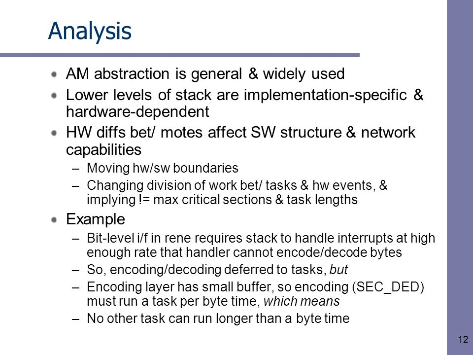 12 Analysis AM abstraction is general & widely used Lower levels of stack are implementation-specific & hardware-dependent HW diffs bet/ motes affect SW structure & network capabilities –Moving hw/sw boundaries –Changing division of work bet/ tasks & hw events, & implying != max critical sections & task lengths Example –Bit-level i/f in rene requires stack to handle interrupts at high enough rate that handler cannot encode/decode bytes –So, encoding/decoding deferred to tasks, but –Encoding layer has small buffer, so encoding (SEC_DED) must run a task per byte time, which means –No other task can run longer than a byte time