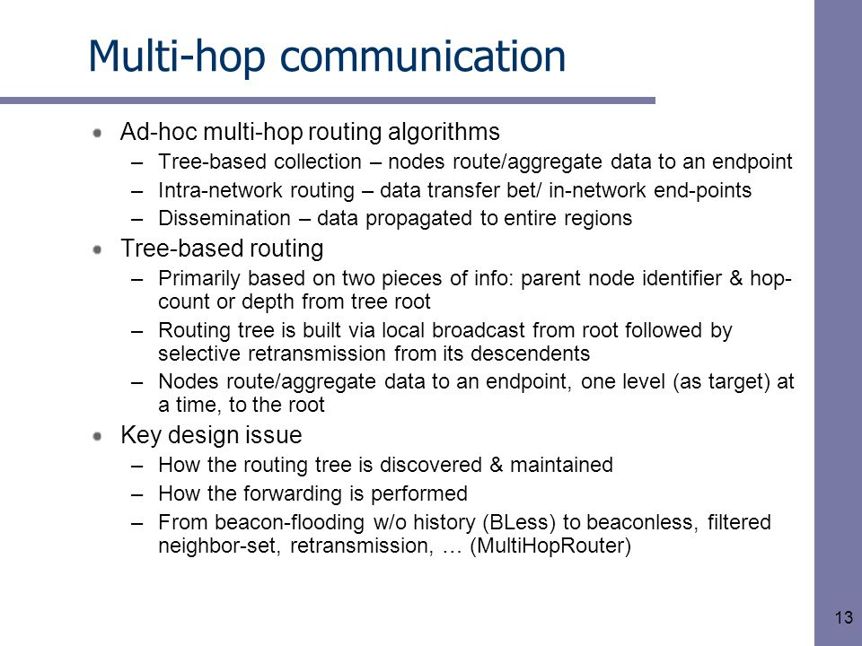 13 Multi-hop communication Ad-hoc multi-hop routing algorithms –Tree-based collection – nodes route/aggregate data to an endpoint –Intra-network routing – data transfer bet/ in-network end-points –Dissemination – data propagated to entire regions Tree-based routing –Primarily based on two pieces of info: parent node identifier & hop- count or depth from tree root –Routing tree is built via local broadcast from root followed by selective retransmission from its descendents –Nodes route/aggregate data to an endpoint, one level (as target) at a time, to the root Key design issue –How the routing tree is discovered & maintained –How the forwarding is performed –From beacon-flooding w/o history (BLess) to beaconless, filtered neighbor-set, retransmission, … (MultiHopRouter)