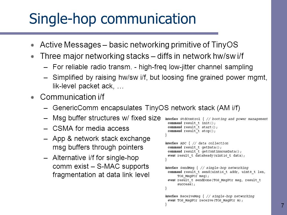 7 Single-hop communication Active Messages – basic networking primitive of TinyOS Three major networking stacks – diffs in network hw/sw i/f –For reliable radio transm.