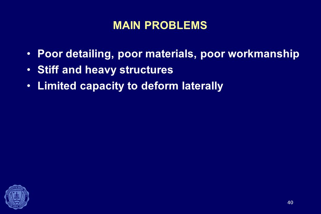 40 MAIN PROBLEMS Poor detailing, poor materials, poor workmanship Stiff and heavy structures Limited capacity to deform laterally