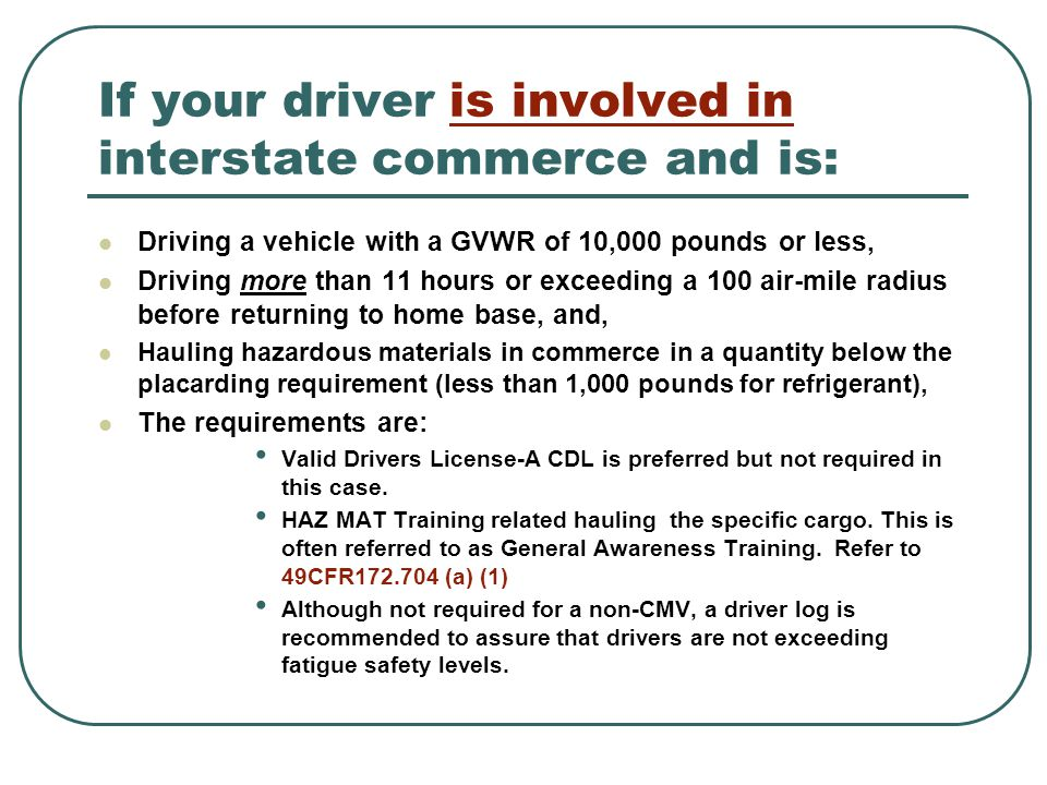 If your driver is involved in interstate commerce and is: Driving a vehicle with a GVWR of 10,000 pounds or less, Driving more than 11 hours or exceeding a 100 air-mile radius before returning to home base, and, Hauling hazardous materials in commerce in a quantity below the placarding requirement (less than 1,000 pounds for refrigerant), The requirements are: Valid Drivers License-A CDL is preferred but not required in this case.