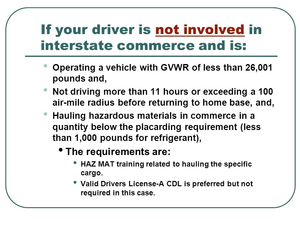 If your driver is not involved in interstate commerce and is: Operating a vehicle with GVWR of less than 26,001 pounds and, Not driving more than 11 hours or exceeding a 100 air-mile radius before returning to home base, and, Hauling hazardous materials in commerce in a quantity below the placarding requirement (less than 1,000 pounds for refrigerant), The requirements are: HAZ MAT training related to hauling the specific cargo.