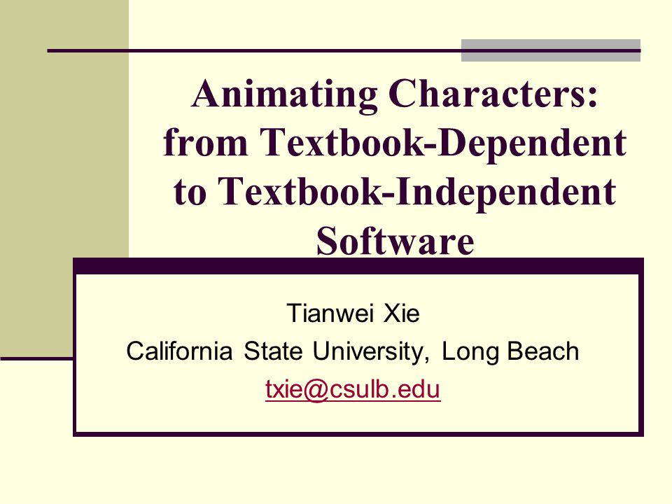 Animating Characters: from Textbook-Dependent to Textbook-Independent Software Tianwei Xie California State University, Long Beach txie@csulb.edu