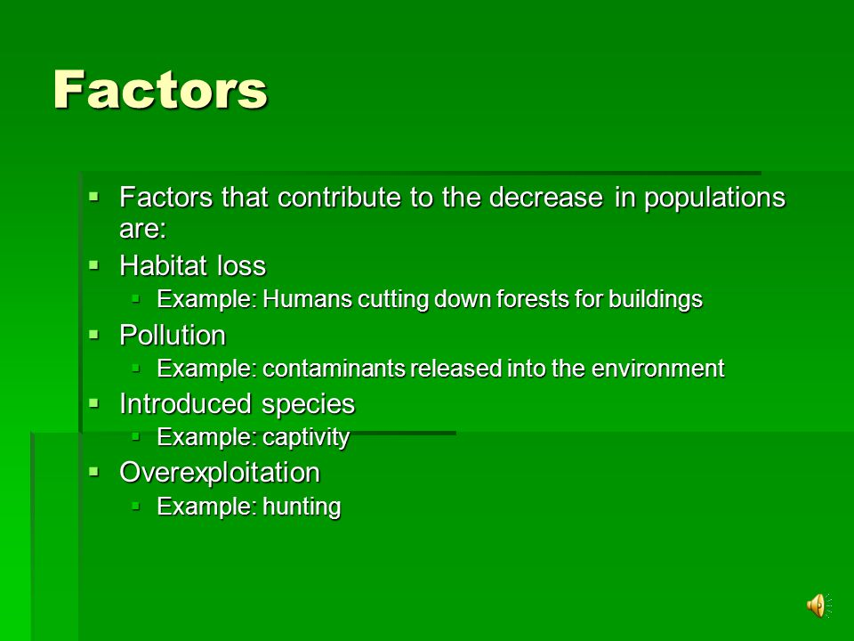 Factors  Factors that contribute to the decrease in populations are:  Habitat loss  Example: Humans cutting down forests for buildings  Pollution  Example: contaminants released into the environment  Introduced species  Example: captivity  Overexploitation  Example: hunting