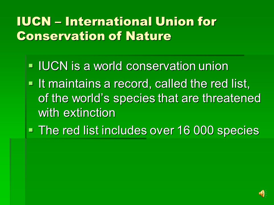 IUCN – International Union for Conservation of Nature  IUCN is a world conservation union  It maintains a record, called the red list, of the world's species that are threatened with extinction  The red list includes over 16 000 species