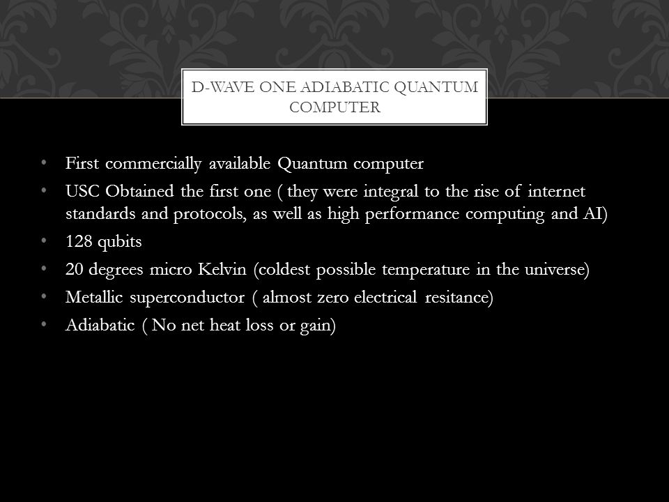 First commercially available Quantum computer USC Obtained the first one ( they were integral to the rise of internet standards and protocols, as well as high performance computing and AI) 128 qubits 20 degrees micro Kelvin (coldest possible temperature in the universe) Metallic superconductor ( almost zero electrical resitance) Adiabatic ( No net heat loss or gain) D-WAVE ONE ADIABATIC QUANTUM COMPUTER