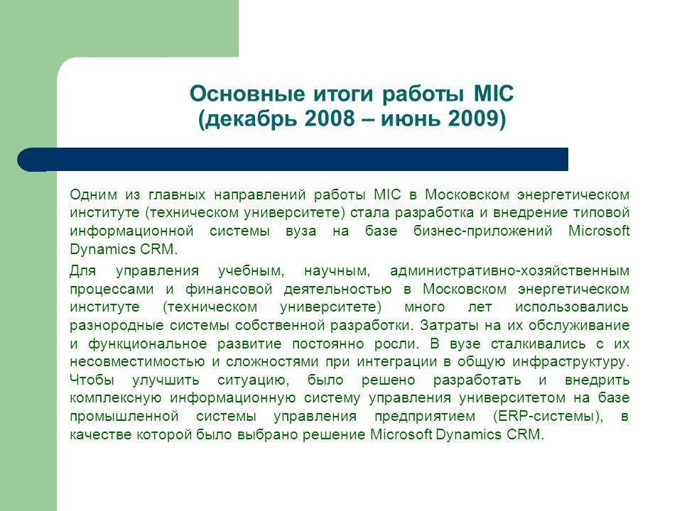 Основные итоги работы MIC (декабрь 2008 – июнь 2009) Одним из главных направлений работы MIC в Московском энергетическом институте (техническом университете) стала разработка и внедрение типовой информационной системы вуза на базе бизнес-приложений Microsoft Dynamics CRM.