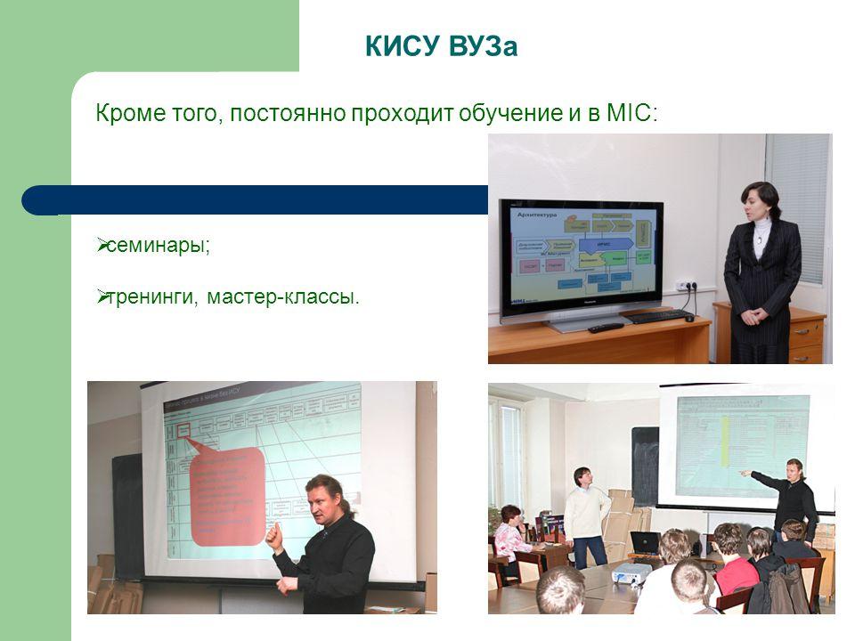  семинары;  тренинги, мастер-классы. КИСУ ВУЗа Кроме того, постоянно проходит обучение и в MIC: