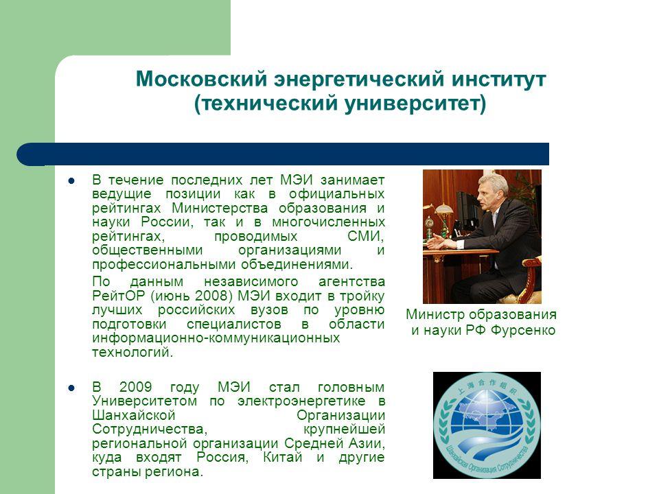 Московский энергетический институт (технический университет) В течение последних лет МЭИ занимает ведущие позиции как в официальных рейтингах Министерства образования и науки России, так и в многочисленных рейтингах, проводимых СМИ, общественными организациями и профессиональными объединениями.