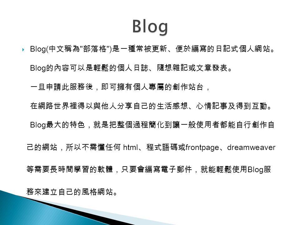  Blog( 中文稱為 部落格 ) 是一種常被更新、便於編寫的日記式個人網站。 Blog 的內容可以是輕鬆的個人日誌、隨想雜記或文章發表。 一旦申請此服務後,即可擁有個人專屬的創作站台, 在網路世界裡得以與他人分享自己的生活感想、心情記事及得到互動。 Blog 最大的特色,就是把整個過程簡化到讓一般使用者都能自行創作自 己的網站,所以不需懂任何 html 、程式語碼或 frontpage 、 dreamweaver 等需要長時間學習的軟體,只要會編寫電子郵件,就能輕鬆使用 Blog 服 務來建立自己的風格網站。