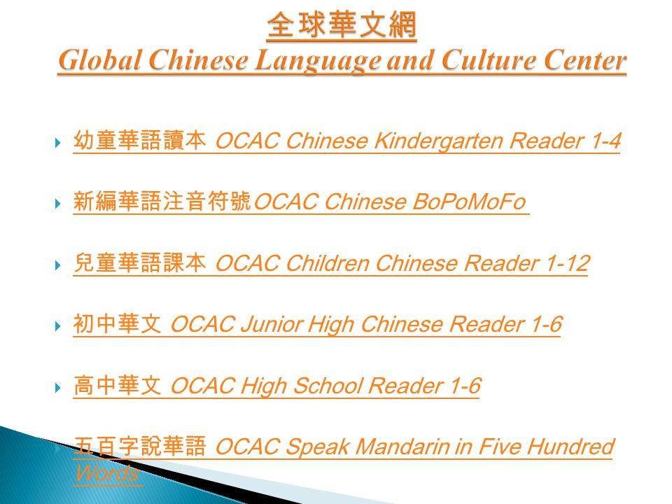  幼童華語讀本 OCAC Chinese Kindergarten Reader 1-4 幼童華語讀本 OCAC Chinese Kindergarten Reader 1-4  新編華語注音符號 OCAC Chinese BoPoMoFo 新編華語注音符號 OCAC Chinese BoPoMoFo  兒童華語課本 OCAC Children Chinese Reader 1-12 兒童華語課本 OCAC Children Chinese Reader 1-12  初中華文 OCAC Junior High Chinese Reader 1-6 初中華文 OCAC Junior High Chinese Reader 1-6  高中華文 OCAC High School Reader 1-6 高中華文 OCAC High School Reader 1-6  五百字說華語 OCAC Speak Mandarin in Five Hundred Words 五百字說華語 OCAC Speak Mandarin in Five Hundred Words