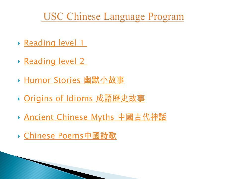 Reading level 1 Reading level 1  Reading level 2 Reading level 2  Humor Stories 幽默小故事 Humor Stories 幽默小故事  Origins of Idioms 成語歷史故事 Origins of Idioms 成語歷史故事  Ancient Chinese Myths 中國古代神話 Ancient Chinese Myths 中國古代神話  Chinese Poems 中國詩歌 Chinese Poems 中國詩歌