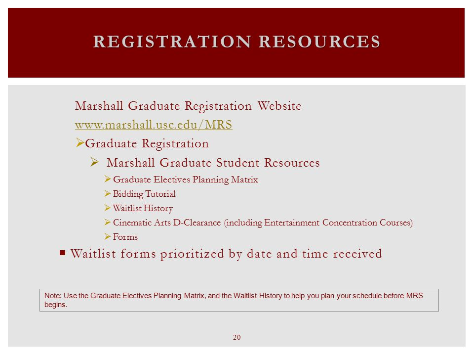 Marshall Graduate Registration Website www.marshall.usc.edu/MRS  Graduate Registration  Marshall Graduate Student Resources  Graduate Electives Planning Matrix  Bidding Tutorial  Waitlist History  Cinematic Arts D-Clearance (including Entertainment Concentration Courses)  Forms  Waitlist forms prioritized by date and time received REGISTRATION RESOURCES Note: Use the Graduate Electives Planning Matrix, and the Waitlist History to help you plan your schedule before MRS begins.