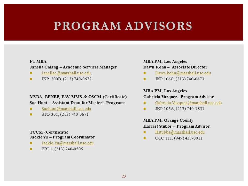 PROGRAM ADVISORS 23  MBA.PM, Los Angeles Dawn Kohn – Associate Director Dawn.kohn@marshall.usc.edu JKP 106C, (213) 740-0673  MBA.PM, Los Angeles Gabriela Vazquez– Program Advisor Gabriela.Vazquez@marshall.usc.edu JKP 106A, (213) 740-7837 MBA.PM, Orange County Harriet Stubbs – Program Advisor Hstubbs@marshall.usc.edu OCC 111, (949) 437-0011  FT MBA Janella Chiang – Academic Services Manager Janellac@marshall.usc.edu, Janellac@marshall.usc.edu JKP 200B, (213) 740-0672  MSBA, BFNBP, FAV, MMS & OSCM (Certificate) Sue Hunt – Assistant Dean for Master's Programs Suehunt@marshall.usc.edu STO 301, (213) 740-0671  TCCM (Certificate) Jackie Yu – Program Coordinator Jackie.Yu@marshall.usc.edu BRI 1, (213) 740-0505