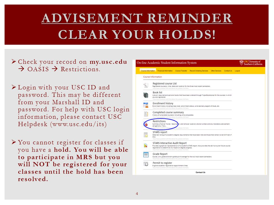 ADVISEMENT REMINDER CLEAR YOUR HOLDS!  Check your record on my.usc.edu  OASIS  Restrictions.  Login with your USC ID and password. This may be dif