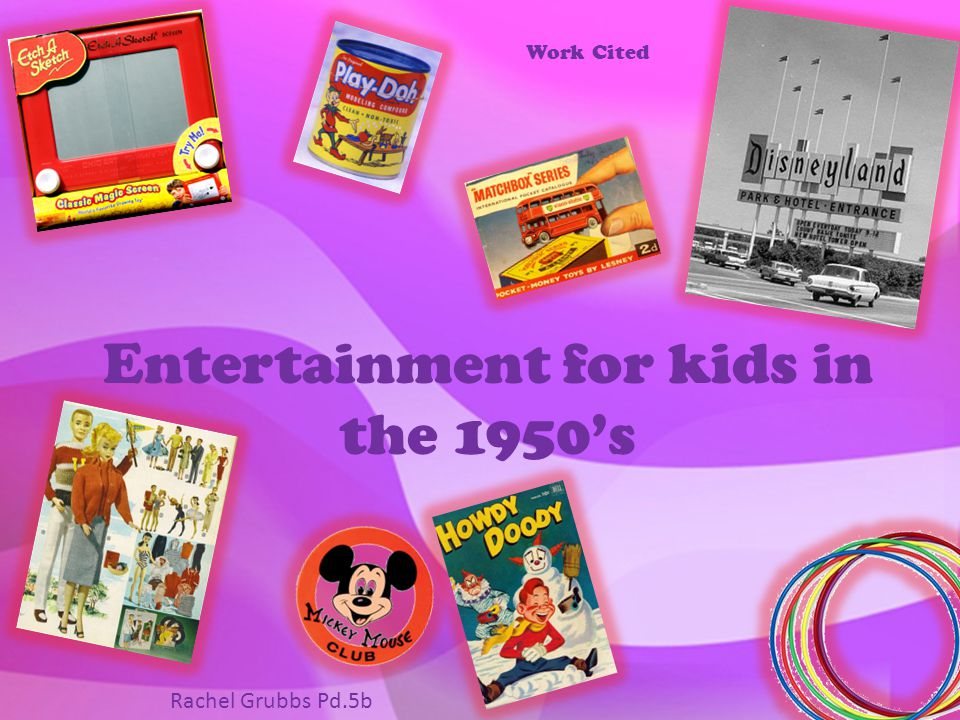 Entertainment for kids in the 1950's Work Cited Rachel Grubbs Pd.5b