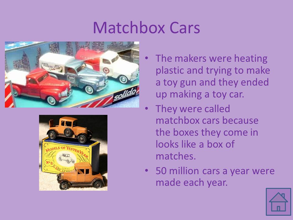 Matchbox Cars The makers were heating plastic and trying to make a toy gun and they ended up making a toy car. They were called matchbox cars because