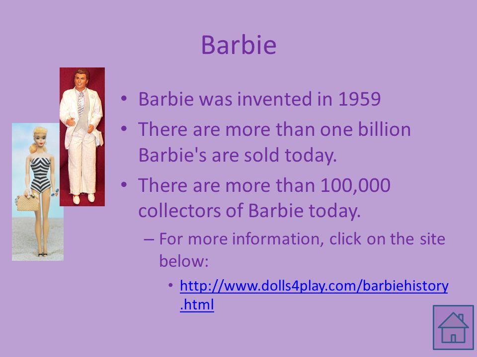 Barbie Barbie was invented in 1959 There are more than one billion Barbie s are sold today.