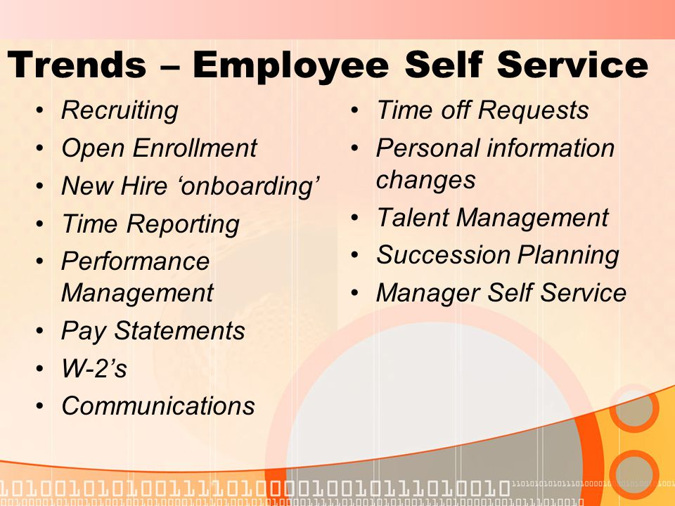 Trends – Employee Self Service Recruiting Open Enrollment New Hire 'onboarding' Time Reporting Performance Management Pay Statements W-2's Communications Time off Requests Personal information changes Talent Management Succession Planning Manager Self Service