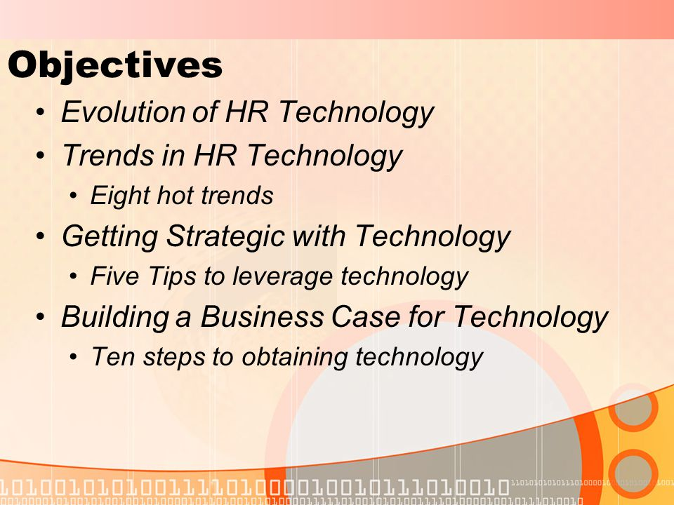 Objectives Evolution of HR Technology Trends in HR Technology Eight hot trends Getting Strategic with Technology Five Tips to leverage technology Building a Business Case for Technology Ten steps to obtaining technology
