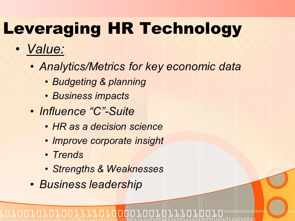 Leveraging HR Technology Value: Analytics/Metrics for key economic data Budgeting & planning Business impacts Influence C -Suite HR as a decision science Improve corporate insight Trends Strengths & Weaknesses Business leadership