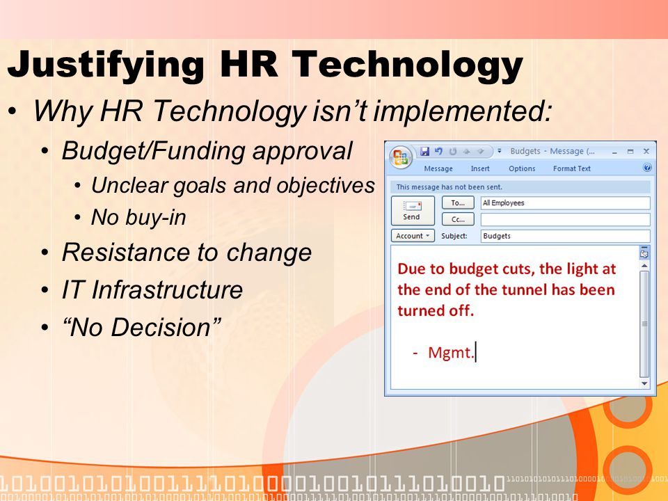 Justifying HR Technology Why HR Technology isn't implemented: Budget/Funding approval Unclear goals and objectives No buy-in Resistance to change IT Infrastructure No Decision