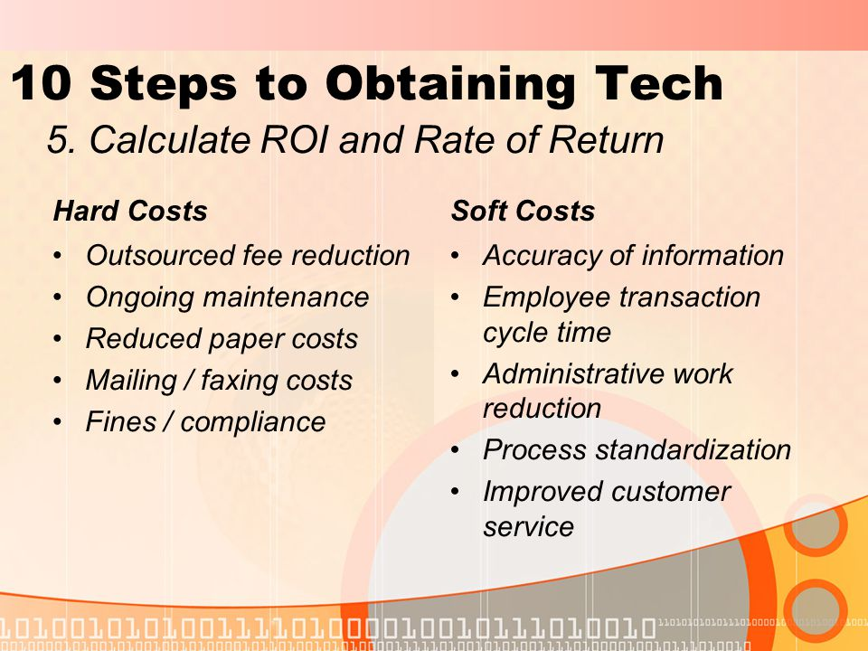 10 Steps to Obtaining Tech Hard Costs Outsourced fee reduction Ongoing maintenance Reduced paper costs Mailing / faxing costs Fines / compliance Soft Costs Accuracy of information Employee transaction cycle time Administrative work reduction Process standardization Improved customer service 5.