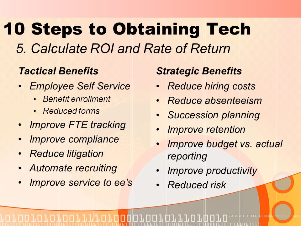 10 Steps to Obtaining Tech Tactical Benefits Employee Self Service Benefit enrollment Reduced forms Improve FTE tracking Improve compliance Reduce litigation Automate recruiting Improve service to ee's Strategic Benefits Reduce hiring costs Reduce absenteeism Succession planning Improve retention Improve budget vs.