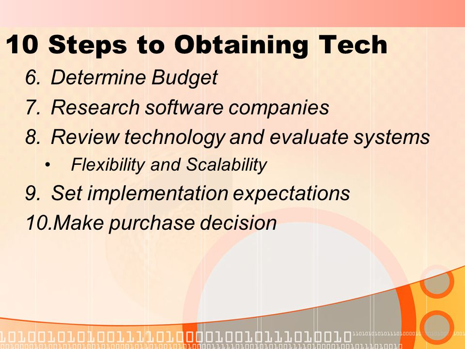10 Steps to Obtaining Tech 6.Determine Budget 7.Research software companies 8.Review technology and evaluate systems Flexibility and Scalability 9.Set implementation expectations 10.Make purchase decision