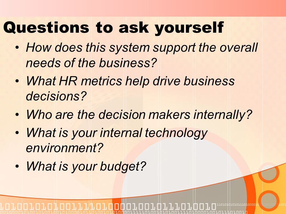 Questions to ask yourself How does this system support the overall needs of the business.