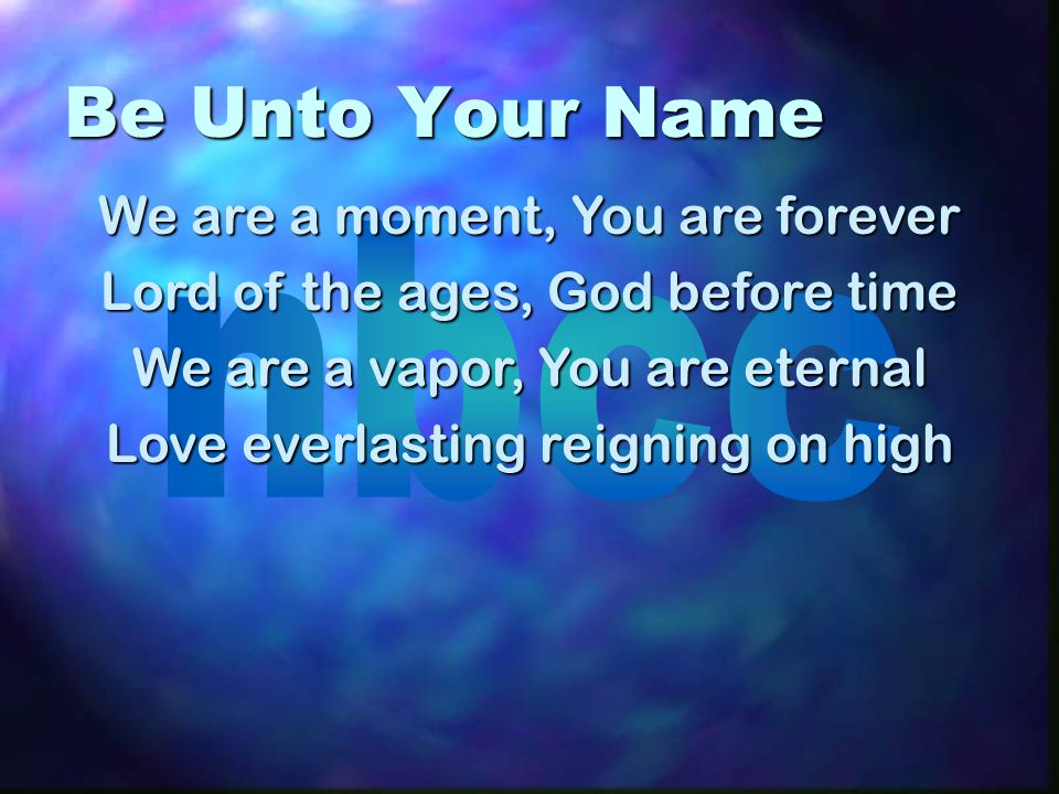 Be Unto Your Name We are a moment, You are forever Lord of the ages, God before time We are a vapor, You are eternal Love everlasting reigning on high