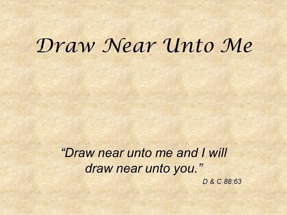 Draw Near Unto Me Draw near unto me and I will draw near unto you. D & C 88:63