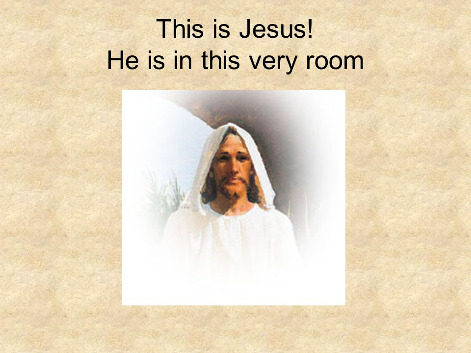 This is Jesus! He is in this very room