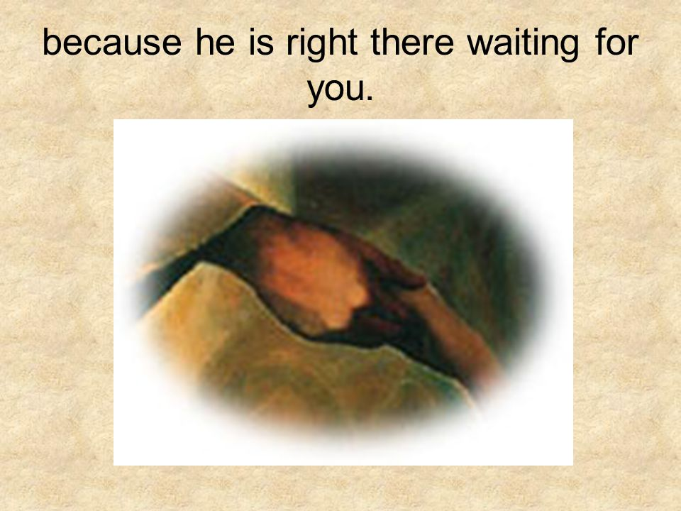 because he is right there waiting for you.